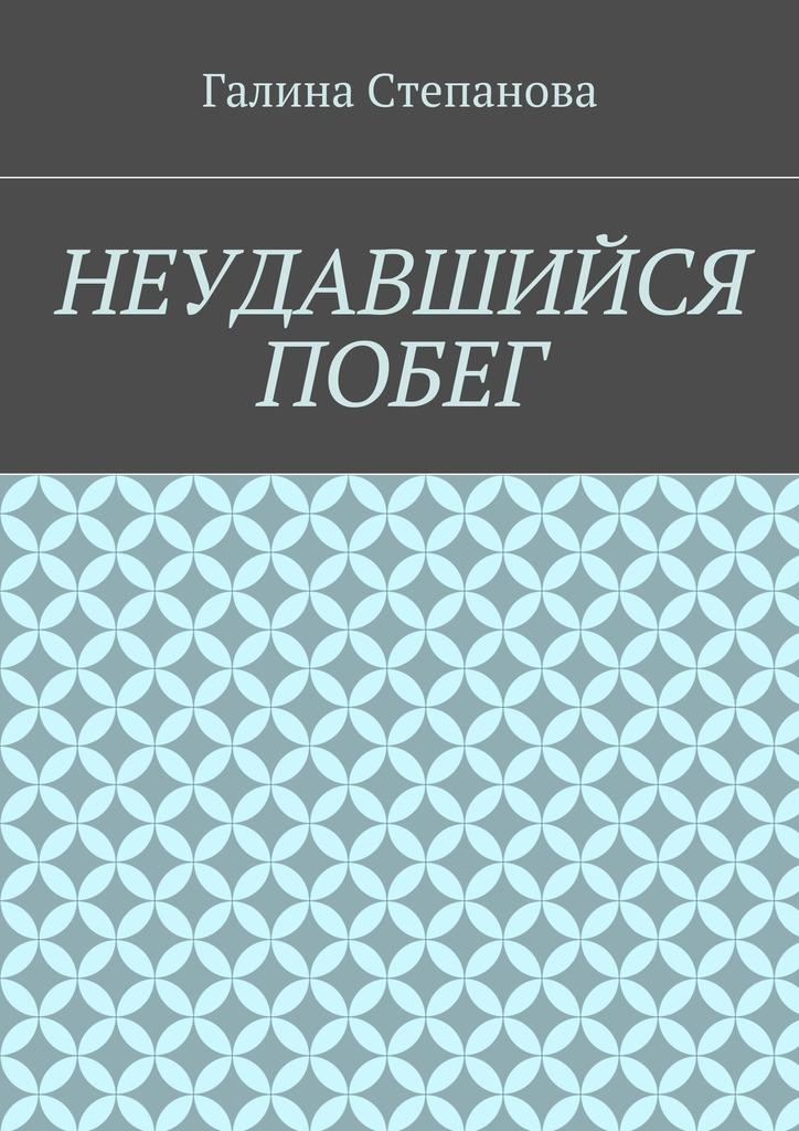 Галина Степанова Неудавшийся побег побег