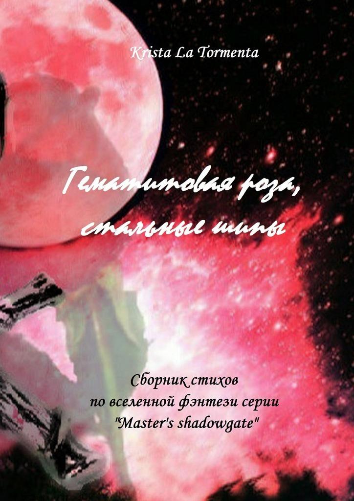 Krista La Tormenta Гематитовая роза, стальныешипы. Сборник стихов серии «Master's shadowgate» ольга герр любить нельзя ненавидеть