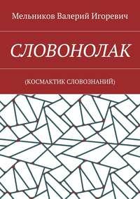 Мельников, Валерий Игоревич  - СЛОВОНОЛАК. (КОCМАКТИК СЛОВОЗНАНИЙ)