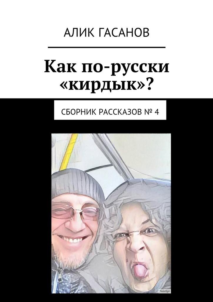 Алик Гасанов Как по-русски «кирдык»? Сборник рассказов № 4 невыдуманные рассказы