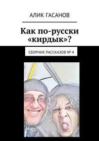 Гасанов, Алик  - Как по-русски «кирдык»? Сборник рассказов № 4