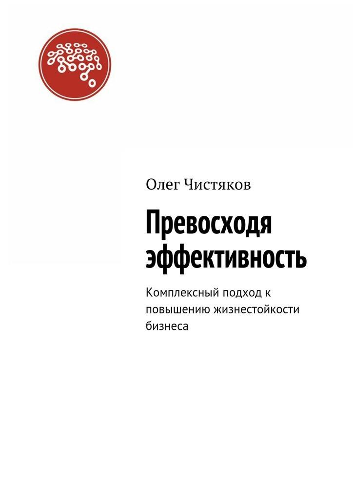 Олег Чистяков - Превосходя эффективность. Комплексный подход к повышению жизнестойкости бизнеса