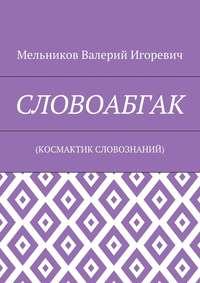 Мельников, Валерий Игоревич  - СЛОВОАБГАК. (КОСМАКТИК СЛОВОЗНАНИЙ)