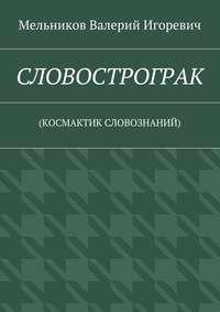Мельников, Валерий Игоревич  - СЛОВОСТРОГРАК. (КОСМАКТИК СЛОВОЗНАНИЙ)