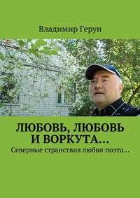 Герун, Владимир  - Любовь, любовь иВоркута… Северные странствия любви поэта…