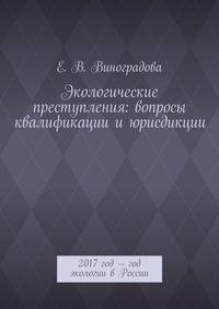 Виноградова, Е. В.  - Экологические преступления: вопросы квалификациииюрисдикции. 2017год– год экологии вРоссии