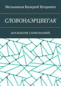 Мельников, Валерий Игоревич  - СЛОВОНАЭРЦВЕГАК. (КОСМАКТИК СЛОВОЗНАНИЙ)