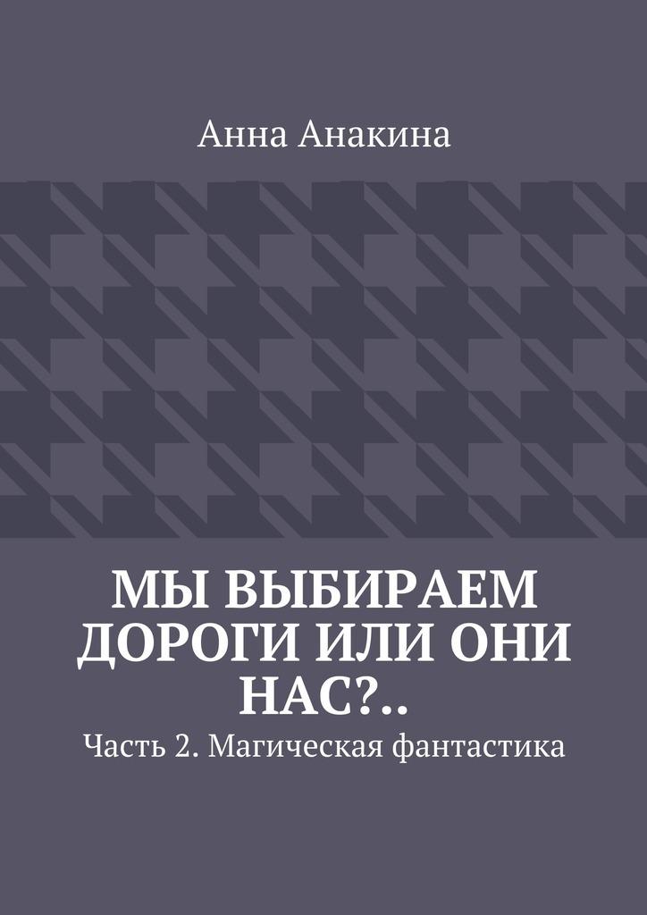 Анна Анакина Мы выбираем дороги или они нас?.. Часть 2. Магическая фантастика ISBN: 9785448312465 анна анакина на краю обрыва…