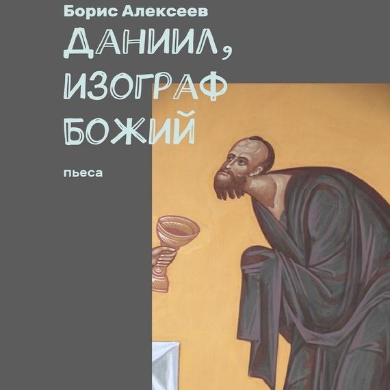 цены Борис Алексеев Даниил, изограф Божий. Пьеса