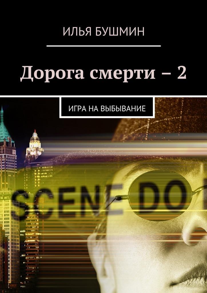 Илья Бушмин Дорога смерти –2. Игра навыбывание ISBN: 9785448390012 илья бушмин цепная реакция сборник