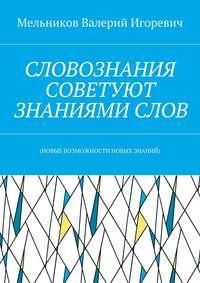 Мельников, Валерий Игоревич  - СЛОВОЗНАНИЯ СОВЕТУЮТ ЗНАНИЯМИСЛОВ. (НОВЫЕ ВОЗМОЖНОСТИ НОВЫХ ЗНАНИЙ)