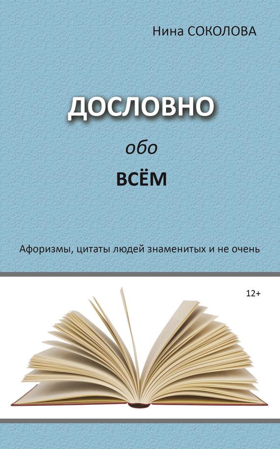 Нина Соколова - Дословно обо всём. Афоризмы, цитаты людей знаменитых и не очень