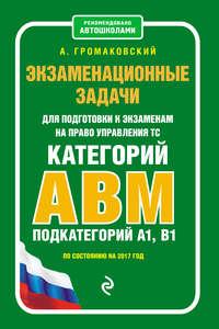 Громаковский, Алексей  - Экзаменационные задачи для подготовки к экзаменам на право управления ТС категорий АВM, подкатегорий A1, B1 по состоянию на 2017 год