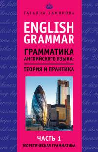 Камянова, Т. Г.  - English Grammar. Грамматика английского языка: теория и практика. Часть 1. Теоретическая грамматика
