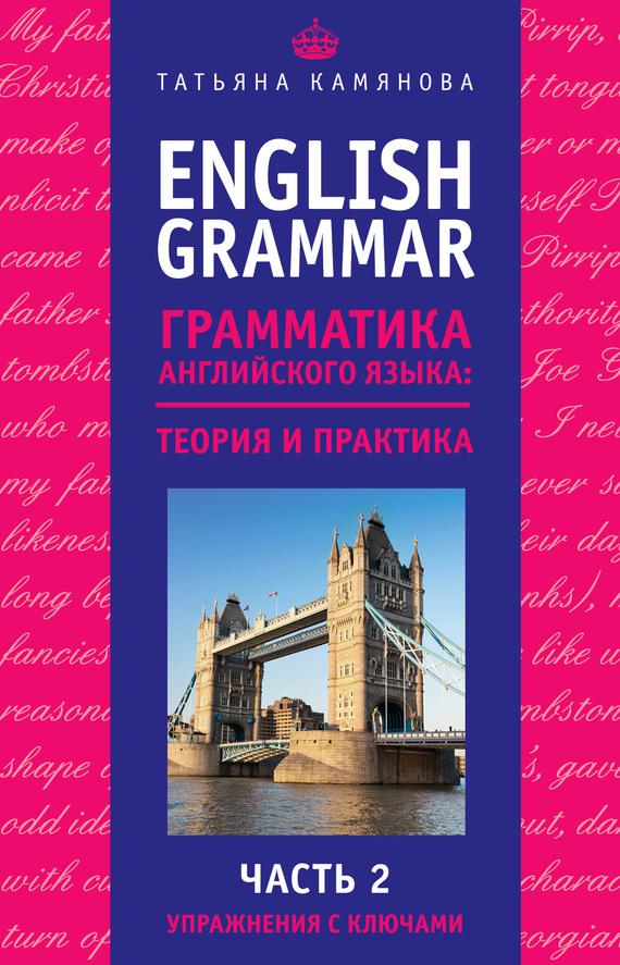 Т. Г. Камянова English Grammar. Грамматика английского языка: теория и практика. Часть 2. Упражнения с ключами