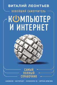 Леонтьев, Виталий  - Новейший самоучитель. Компьютер и интернет. Самый полный справочник