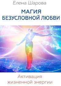 Шарова, Елена  - Магия безусловной любви. Активация жизненной энергии