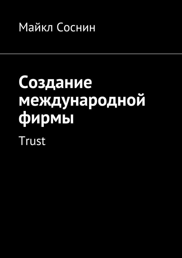 Майкл Соснин Создание международной фирмы. Trust майкл соснин создание международной фирмы