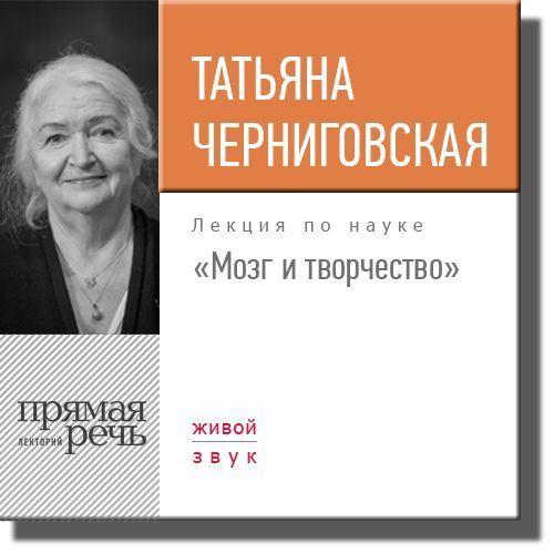 Татьяна Черниговская Лекция «Мозг и творчество»