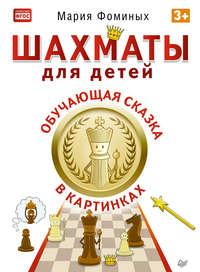Фоминых, Мария  - Шахматы для детей. Обучающая сказка в картинках