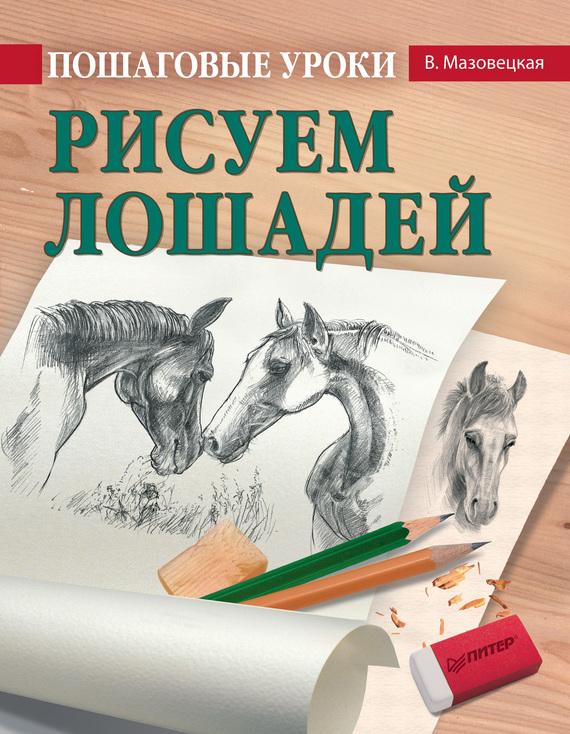 Виктория Мазовецкая Пошаговые уроки рисования. Рисуем лошадей мазовецкая виктория владимировна скульптура для начинающих шаг за шагом cd с видеокурсом