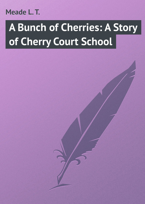 Meade L. T. A Bunch of Cherries: A Story of Cherry Court School зрительная труба meade wilderness 15–45x65