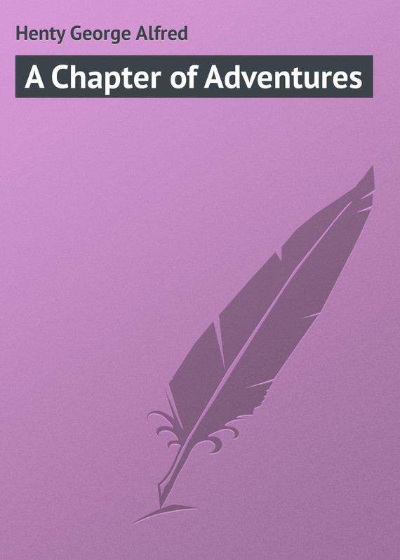 Henty George Alfred A Chapter of Adventures henty george alfred a search for a secret a novel volume 2
