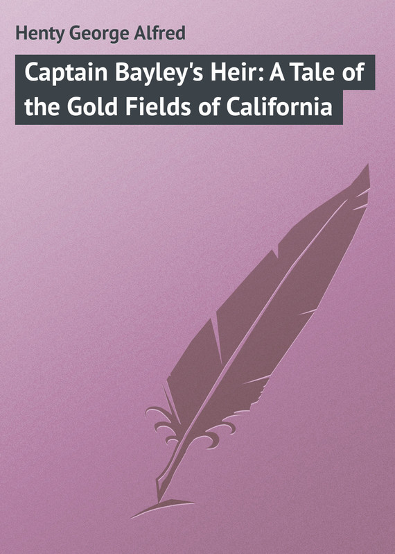 Henty George Alfred Captain Bayley's Heir: A Tale of the Gold Fields of California fields of vision
