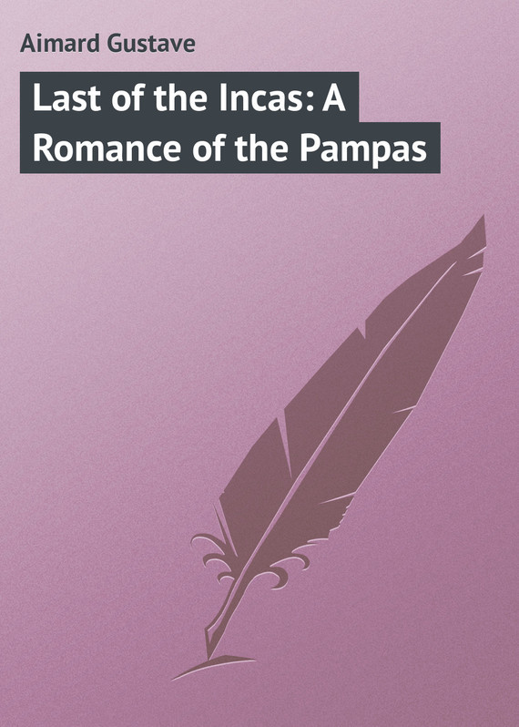 цена на Gustave Aimard Last of the Incas: A Romance of the Pampas