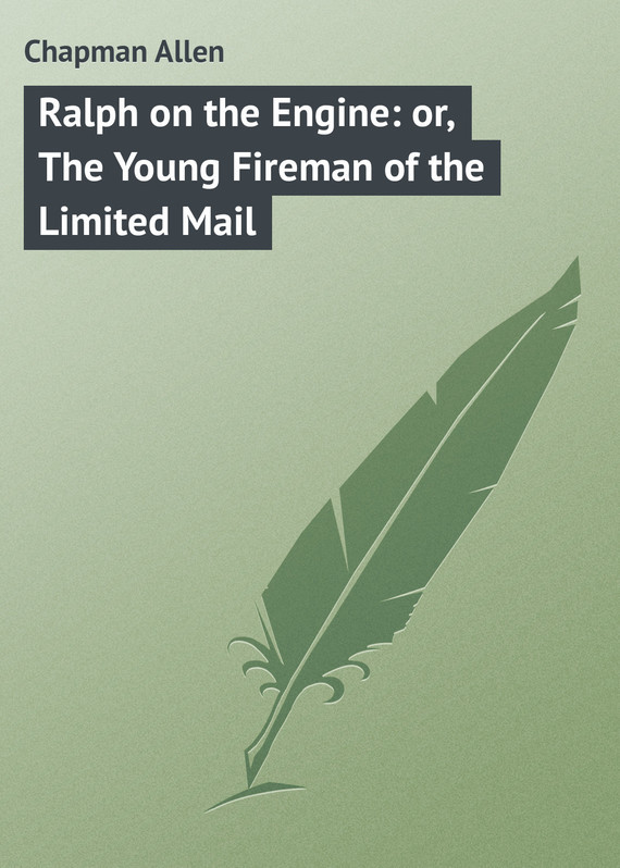 Chapman Allen Ralph on the Engine: or, The Young Fireman of the Limited Mail chapman allen tom fairfield in camp or the secret of the old mill