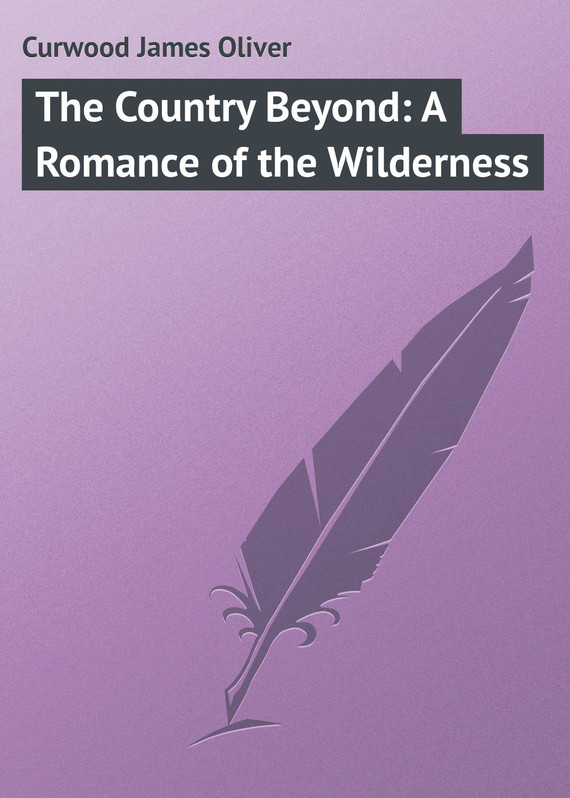 Джеймс Кервуд The Country Beyond: A Romance of the Wilderness