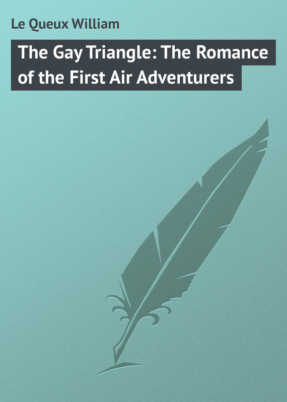 Le Queux William The Gay Triangle: The Romance of the First Air Adventurers