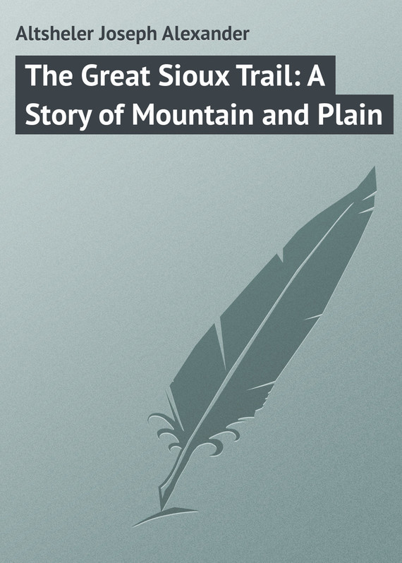 Altsheler Joseph Alexander The Great Sioux Trail: A Story of Mountain and Plain пальто alix story alix story mp002xw13vur