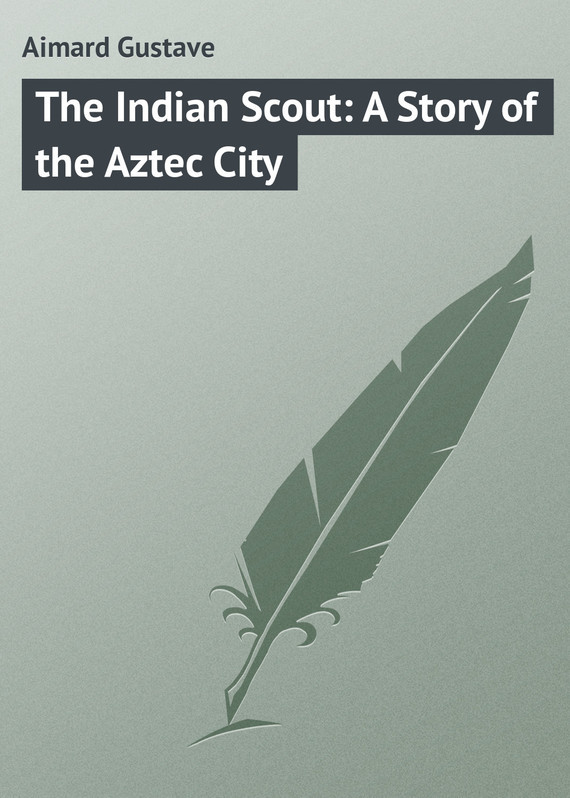 Gustave Aimard The Indian Scout: A Story of the Aztec City пальто alix story alix story mp002xw13vur