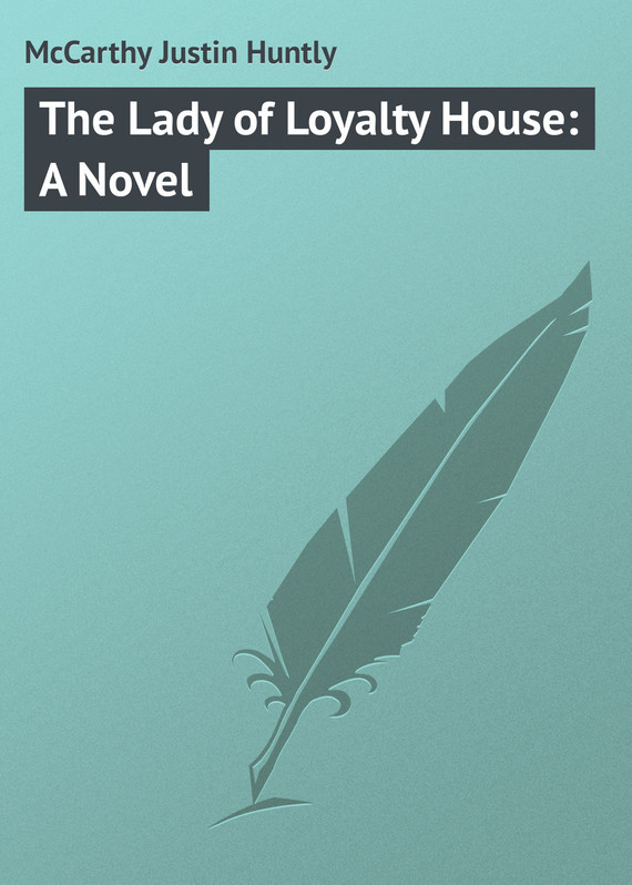 McCarthy Justin Huntly The Lady of Loyalty House: A Novel e loyalty