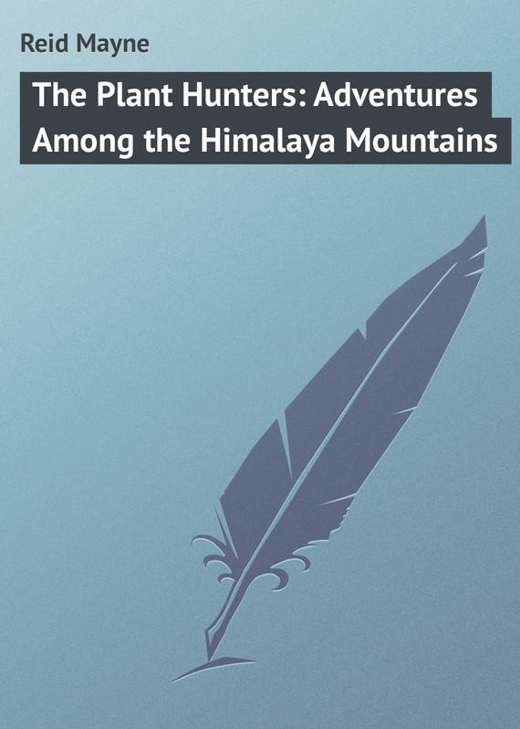 Майн Рид The Plant Hunters: Adventures Among the Himalaya Mountains