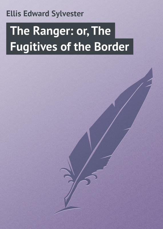 Ellis Edward Sylvester The Ranger: or, The Fugitives of the Border