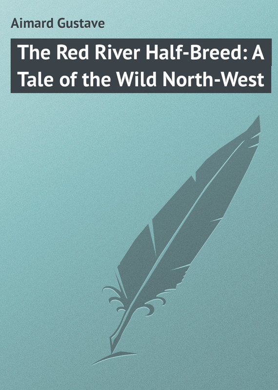 Gustave Aimard The Red River Half-Breed: A Tale of the Wild North-West a mile of river