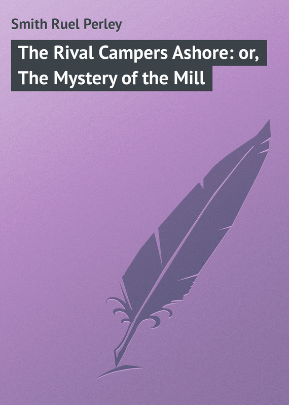 Smith Ruel Perley The Rival Campers Ashore: or, The Mystery of the Mill eliot g the mill on the floss