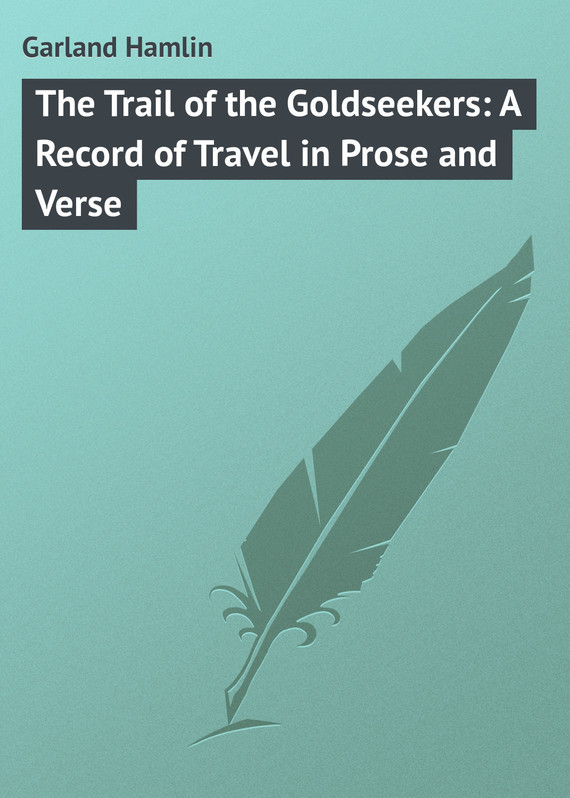 Garland Hamlin The Trail of the Goldseekers: A Record of Travel in Prose and Verse the complete prose