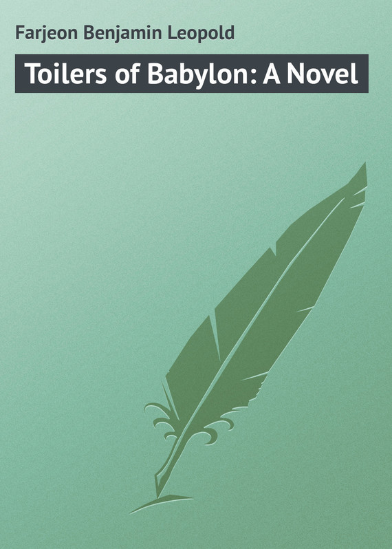 Farjeon Benjamin Leopold Toilers of Babylon: A Novel farjeon benjamin leopold a secret inheritance volume 2 of 3