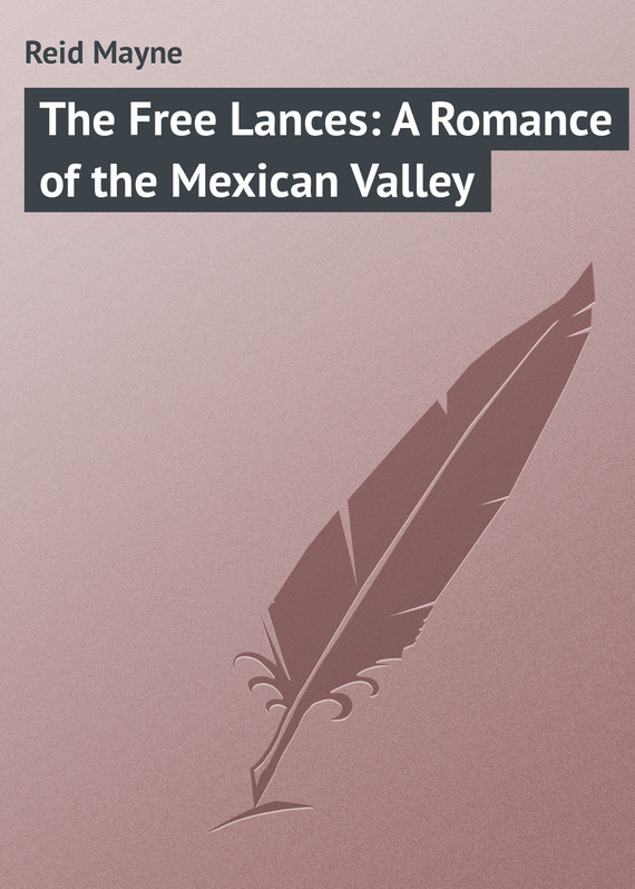 Майн Рид The Free Lances: A Romance of the Mexican Valley the valley of unknowing