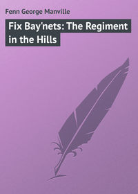 Fenn George Manville - Fix Bay'nets: The Regiment in the Hills