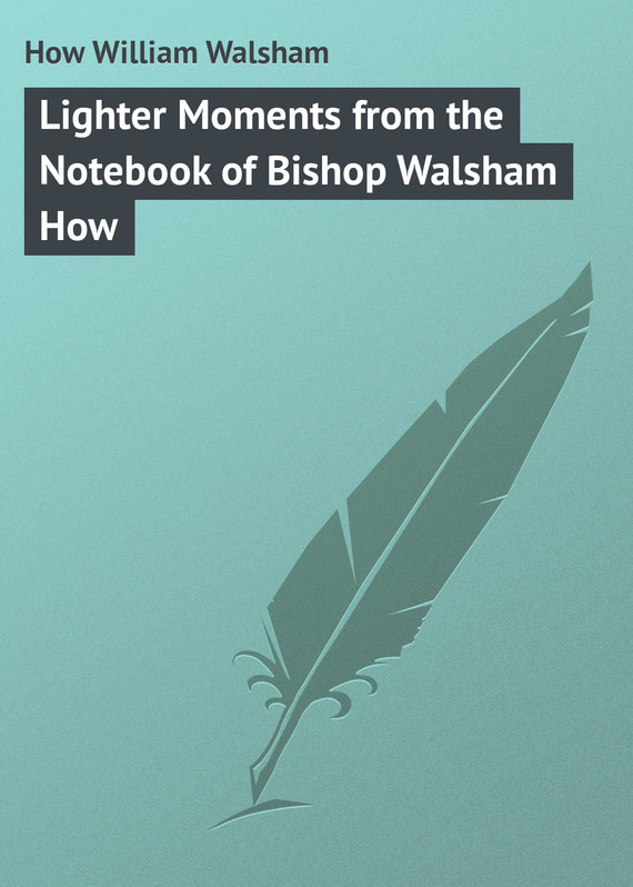 How William Walsham Lighter Moments from the Notebook of Bishop Walsham How bowen m the bishop of hell