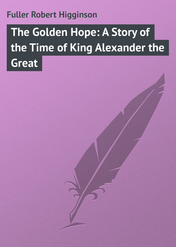 Fuller Robert Higginson The Golden Hope: A Story of the Time of King Alexander the Great the tincture of time