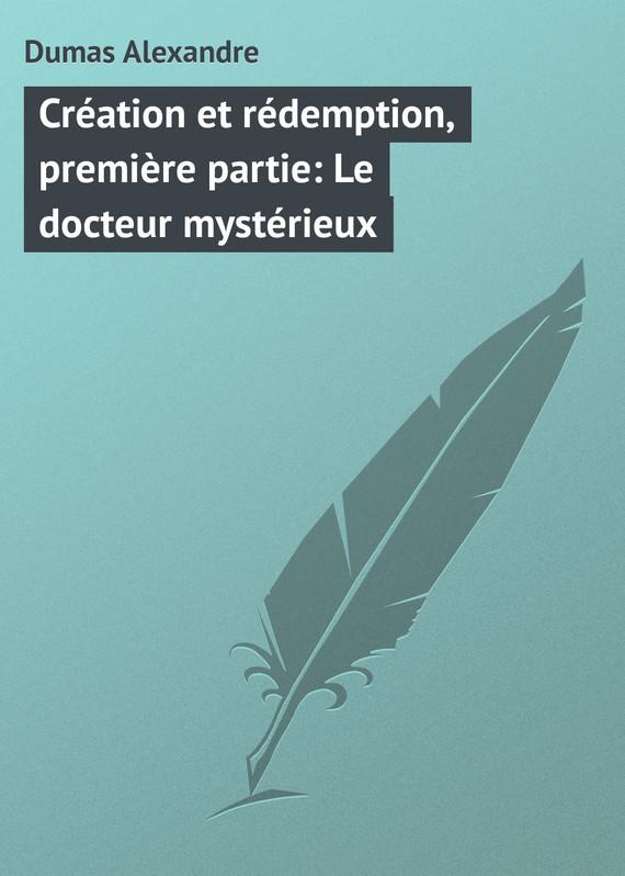 Александр Дюма Création et rédemption, première partie: Le docteur mystérieux александр дюма le chevalier d harmental