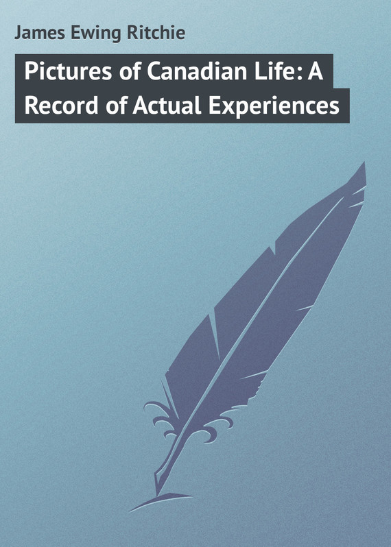 James Ewing Ritchie Pictures of Canadian Life: A Record of Actual Experiences