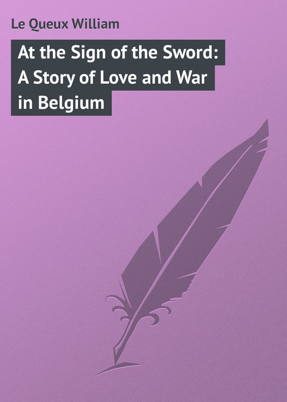 Le Queux William At the Sign of the Sword: A Story of Love and War in Belgium humanitarians at war