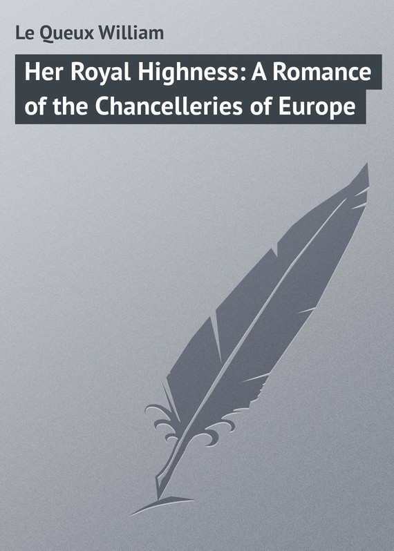 Le Queux William Her Royal Highness: A Romance of the Chancelleries of Europe