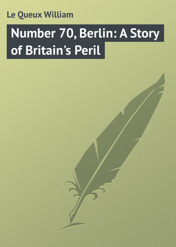 Le Queux William Number 70, Berlin: A Story of Britain's Peril watson william davy trevethlan a cornish story volume 3